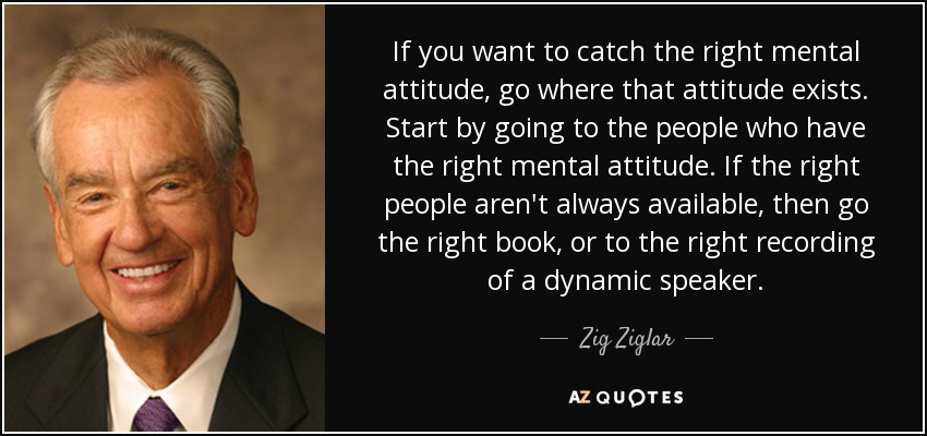quote-if-you-want-to-catch-the-right-mental-attitude-go-where-that-attitude-exists-start-by-zig-ziglar-144-50-18